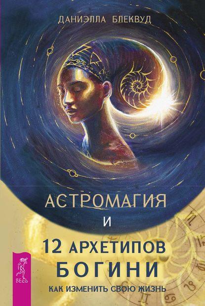 Обложка «Астромагия и 12 архетипов Богини. Как изменить свою жизнь»