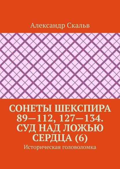 Обложка «Сонеты Шекспира 89—112, 127—134. Суд над ложью сердца (6). Историческая головоломка»