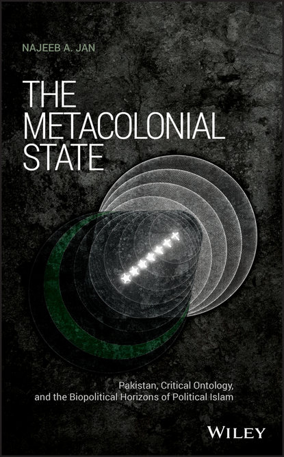 Обложка «The Metacolonial State. Pakistan, Critical Ontology, and the Biopolitical Horizons of Political Islam»