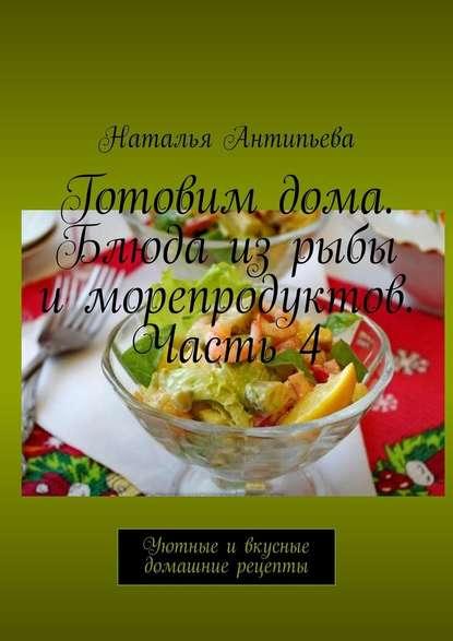 Обложка «Готовимдома. Блюда изрыбы иморепродуктов. Часть4. Уютные ивкусные домашние рецепты»
