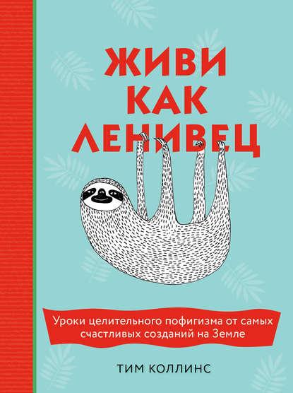 Обложка «Живи как ленивец. Уроки целительного пофигизма от самых счастливых созданий на Земле»