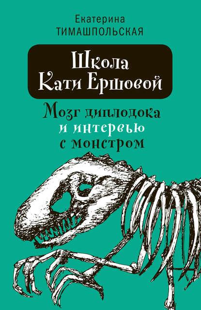 Обложка «Школа Кати Ершовой. Мозг диплодока и интервью с монстром»