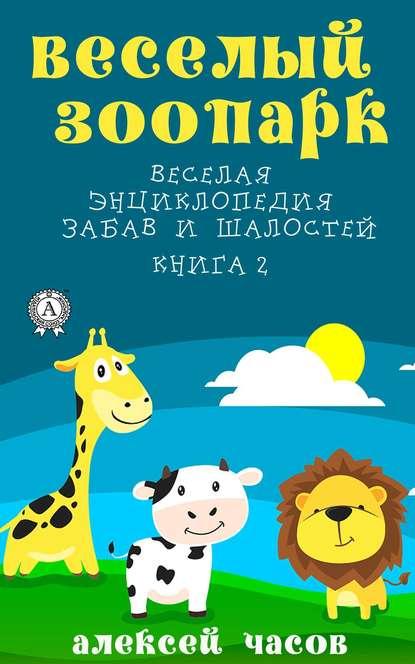 Обложка «Веселый зоопарк Веселая энциклопедия забав и шалостей. Книга 2»