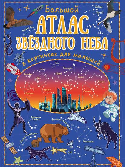 Обложка «Большой атлас звёздного неба в картинках для малышей»