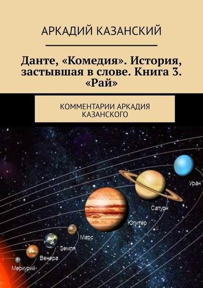 Обложка «Данте, «Комедия». История, застывшая вслове. Книга 3. «Рай». Комментарии Аркадия Казанского»