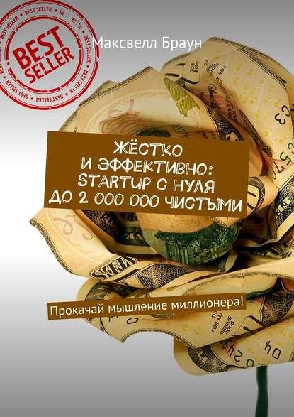 Обложка «Жёстко иэффективно: Startup снуля до2000000чистыми. Прокачай мышление миллионера!»