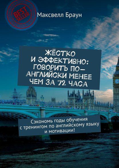 Обложка «Жёстко иэффективно: говорить по-английски менее чем за72часа. Сэкономь годы обучения стренингом поанглийскому языку имотивации!»