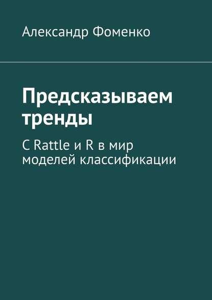 Обложка «Предсказываем тренды. С Rattle и R в мир моделей классификации»
