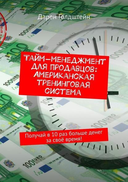 Обложка «Тайм-менеджмент для продавцов: Американская тренинговая система. Получай в10раз больше денег засвоё время!»