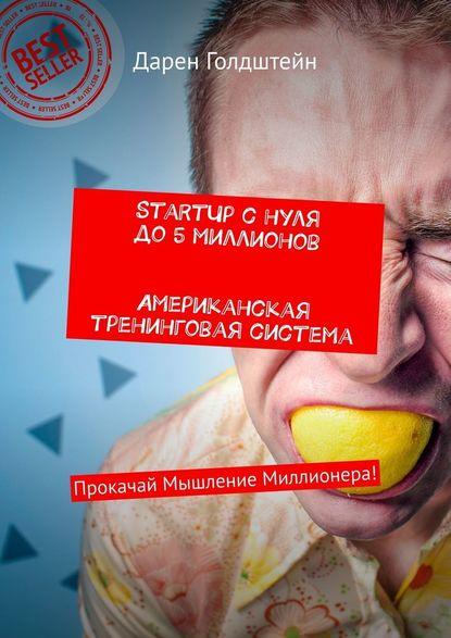 Обложка «StartUp снуля до5миллионов. Американская тренинговая система. Прокачай Мышление Миллионера!»