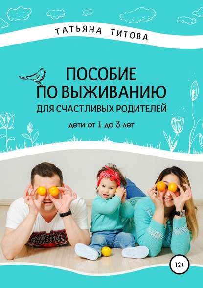 Обложка «Пособие по выживанию для счастливых родителей. Дети от 1 до 3 лет»