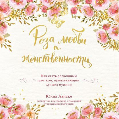 Обложка «Роза любви и женственности. Как стать роскошным цветком, привлекающим лучших мужчин»