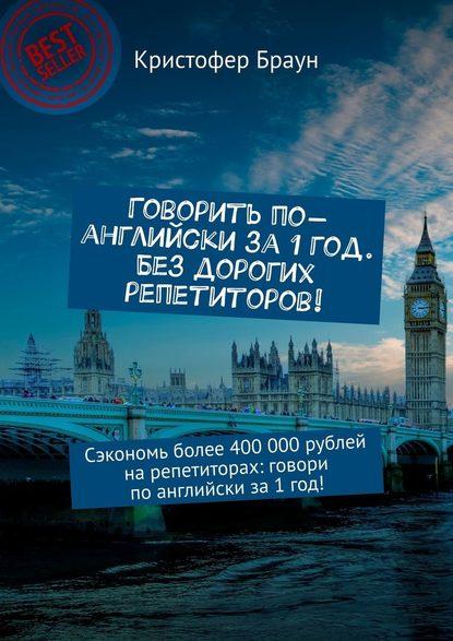 Обложка «Говорить по-английски за 1 год. Без дорогих репетиторов! Сэкономь более 400 000рублей нарепетиторах: говори поанглийски за1год!»