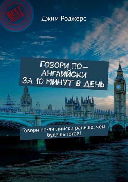 Обложка «Говори по-английски за10минут вдень. Говори по-английски раньше, чем будешь готов!»