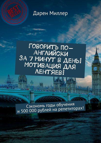 Обложка «Говорить по-английски за7минут вдень! Мотивация для лентяев! Сэкономь годы обучения и500 000рублей нарепетиторах!»