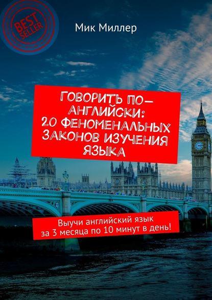Обложка «Говорить по-английски: 20феноменальных законов изучения языка. Выучи английский язык за3месяца по10минут вдень!»