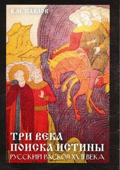 Обложка «Три века поиска истины. Русский раскол ХVll века»