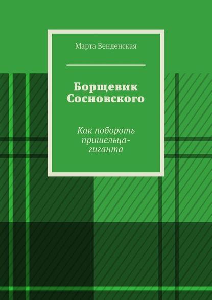 Обложка «Борщевик Сосновского. Как побороть пришельца-гиганта»