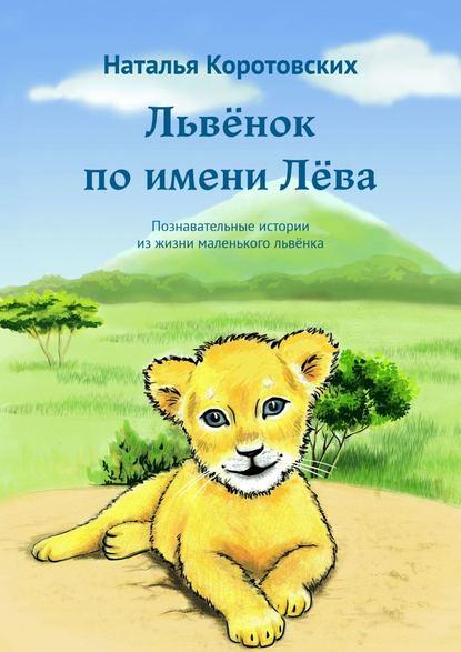 Обложка «Львёнок поимениЛёва. Познавательные истории изжизнималенькогольвёнка»