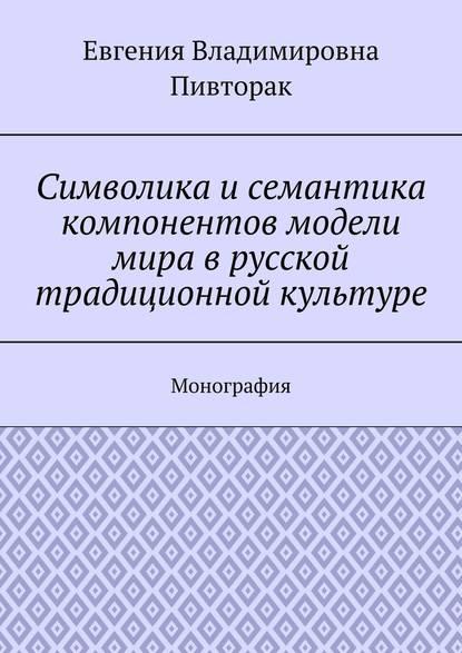 Обложка «Символика исемантика компонентов модели мира врусской традиционной культуре. Монография»