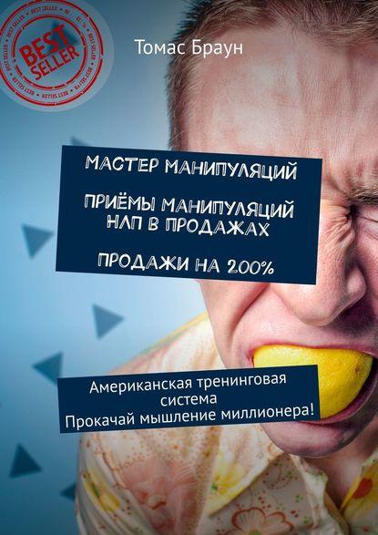 Обложка «Мастер манипуляций. Приёмы манипуляций НЛП впродажах. Продажи на200%. Американская тренинговая система. Прокачай мышление миллионера!»
