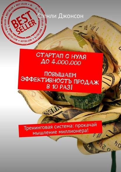 Обложка «Стартап снуля до4000000. Повышаем эффективность продаж в10раз! Тренинговая система: прокачай мышление миллионера!»