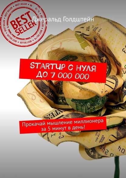 Обложка «StartUp снуля до7000000. Прокачай мышление миллионера за5минут вдень!»