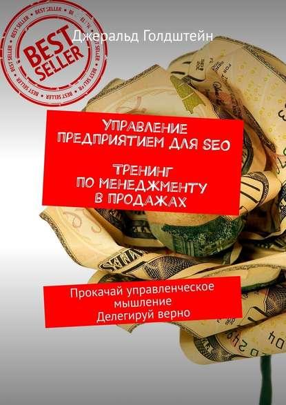 Обложка «Управление предприятием дляSEO. Тренинг поменеджменту впродажах. Прокачай управленческое мышление. Делегируй верно»