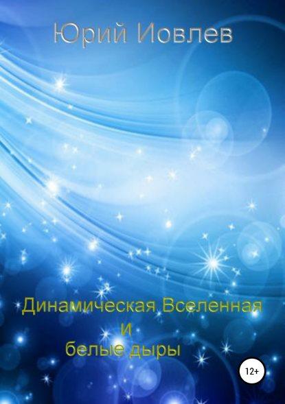 Обложка «Динамическая Вселенная и белые дыры»