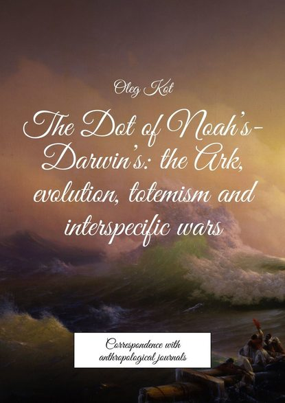 Обложка «The Dot ofNoah's-Darwin's: the Ark, evolution, totemism and interspecificwars. Correspondence with anthropological journals»