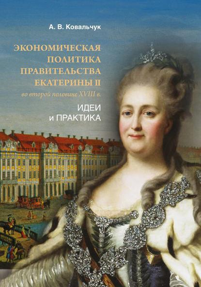 Обложка «Экономическая политика правительства Екатерины II во второй половине XVIII в. Идеи и практика»