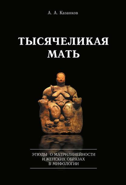 Обложка «Тысячеликая мать. Этюды о матрилинейности и женских образах в мифологии»