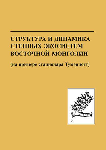 Обложка «Структура и динамика степных экосистем Восточной Монголии (на примере стационара Тумэнцогт)»