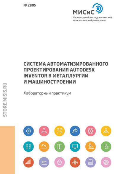 Обложка «Система автоматизированного проектирования Autodesk Inventor в металлургии и машиностроении. Лабораторный практикум»