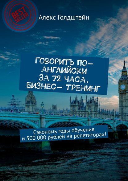 Обложка «Говорить по-английски за72часа. Бизнес- тренинг. Сэкономь годы обучения и500 000рублей нарепетиторах!»