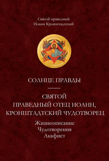Обложка «Солнце Правды. Святой праведный отец Иоанн, Кронштадтский чудотворец. Жизнеописание, Чудотворения, Акафист»