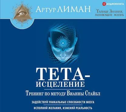 Обложка «Тета-исцеление. Тренинг по методу Вианны Стайбл. Задействуй уникальные способности мозга. Исполняй желания, изменяй реальность»