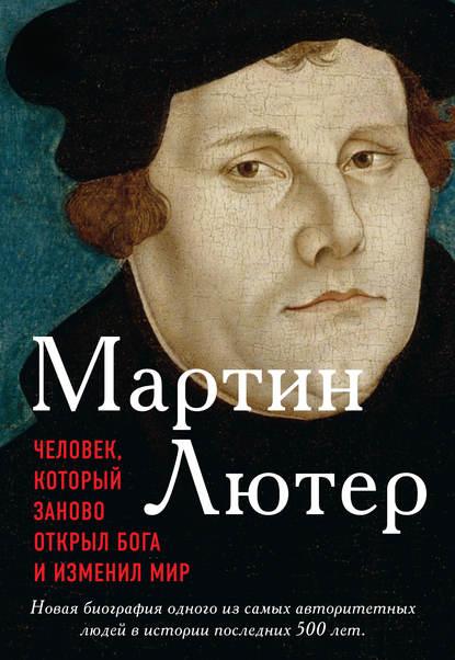 Обложка «Мартин Лютер. Человек, который заново открыл Бога и изменил мир»
