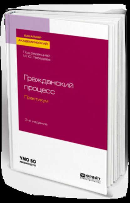 Обложка «Гражданский процесс. Практикум 3-е изд., испр. и доп. Учебное пособие для академического бакалавриата»