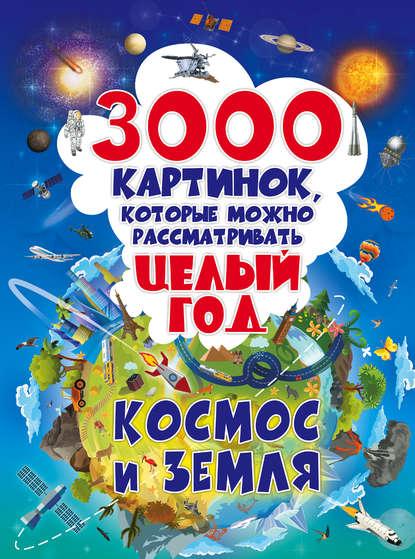 Обложка «3000 картинок, которые можно рассматривать целый год. Космос и Земля»
