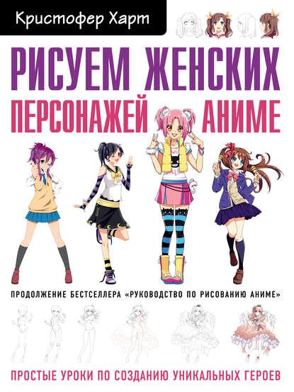 Обложка «Рисуем женских персонажей аниме. Простые уроки по созданию уникальных героев»