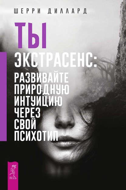 Обложка «Ты экстрасенс: развивайте природную интуицию через свой психотип»