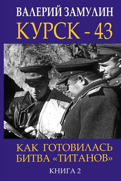 Обложка «Курск- 43. Как готовилась битва «титанов». Книга 2»