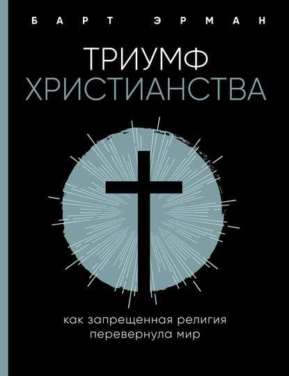 Обложка «Триумф христианства. Как запрещенная религия перевернула мир»