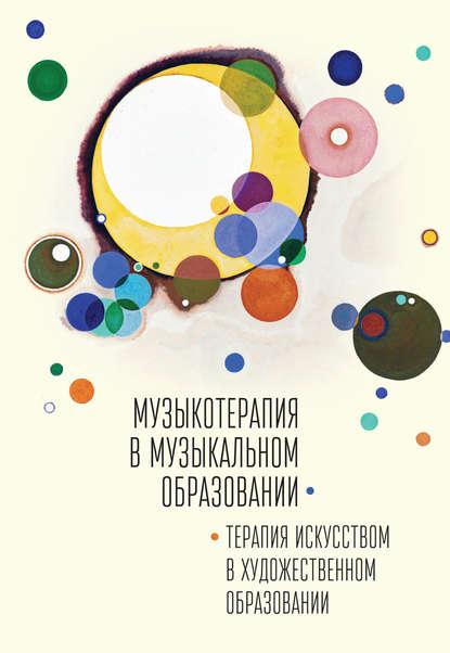 Обложка «Музыкотерапия в музыкальном образовании. Терапия искусством в художественном образовании»