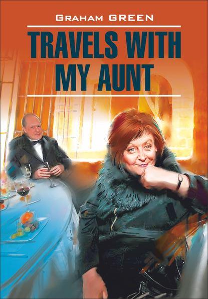 Обложка «Travels with my aunt / Путешествие с тетушкой. Книга для чтения на английском языке»