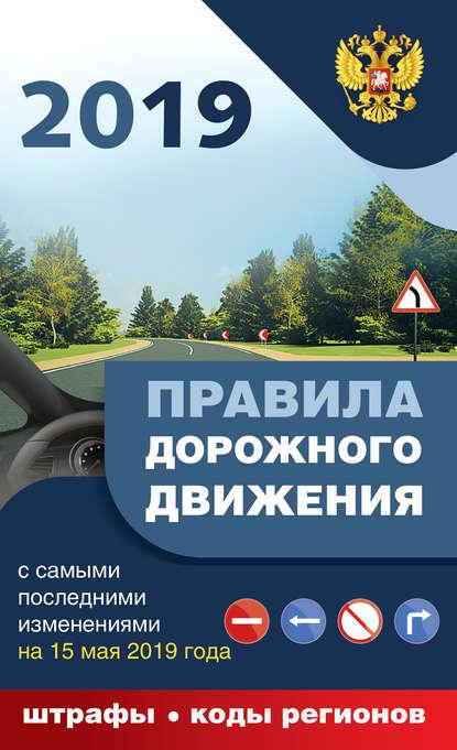 Обложка «Правила дорожного движения 2019 с самыми последними дополнениями на 15 мая 2019 года: штрафы, коды регионов»