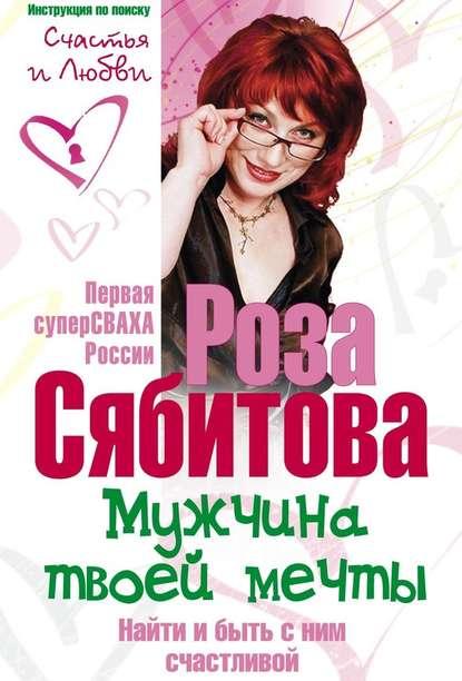 Обложка «Мужчина твоей мечты. Найти и быть с ним счастливой. Советы первой свахи России»