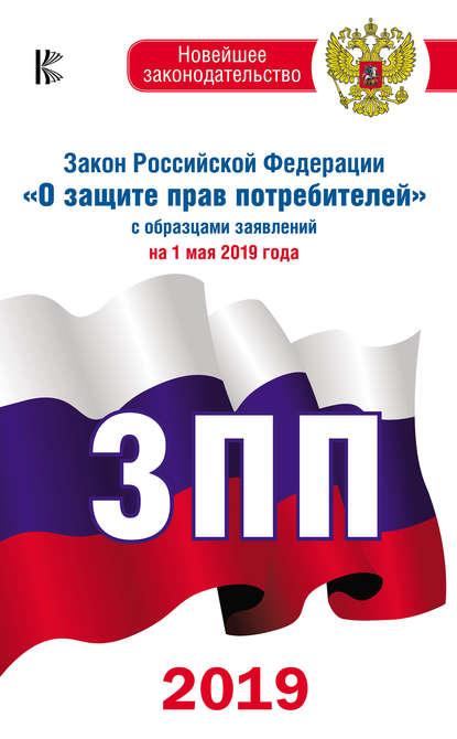Обложка «Закон Российской Федерации «О защите прав потребителей» с образцами заявлений на 1 мая 2019 года»