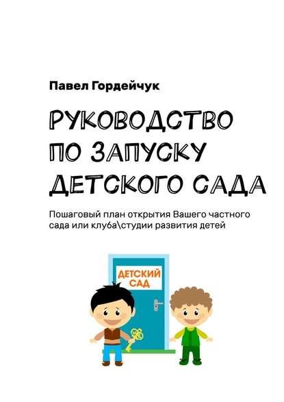 Обложка «Руководство позапуску детскогосада. Пошаговый план открытия вашего частного сада или клуба/студии развития детей»